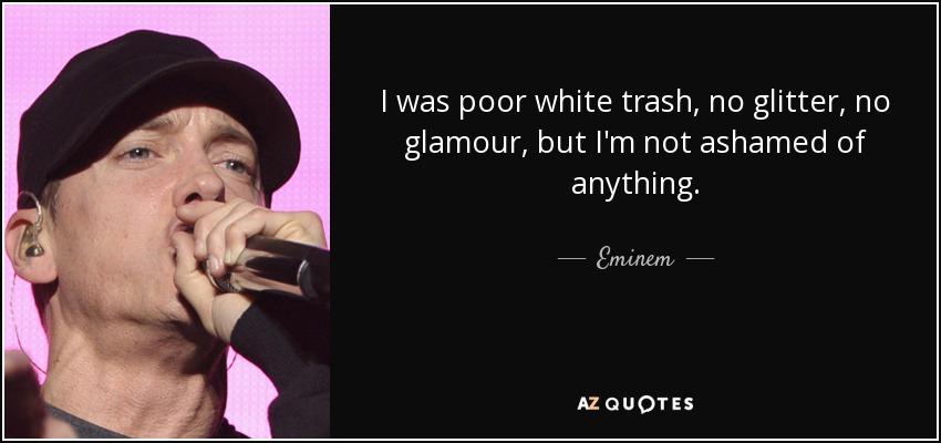 I was poor white trash, no glitter, no glamour, but I'm not ashamed of anything. - Eminem