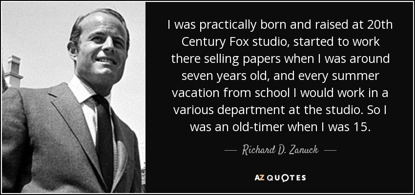 I was practically born and raised at 20th Century Fox studio, started to work there selling papers when I was around seven years old, and every summer vacation from school I would work in a various department at the studio. So I was an old-timer when I was 15. - Richard D. Zanuck
