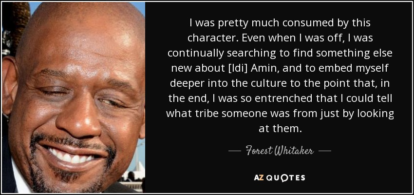 I was pretty much consumed by this character. Even when I was off, I was continually searching to find something else new about [Idi] Amin, and to embed myself deeper into the culture to the point that, in the end, I was so entrenched that I could tell what tribe someone was from just by looking at them. - Forest Whitaker