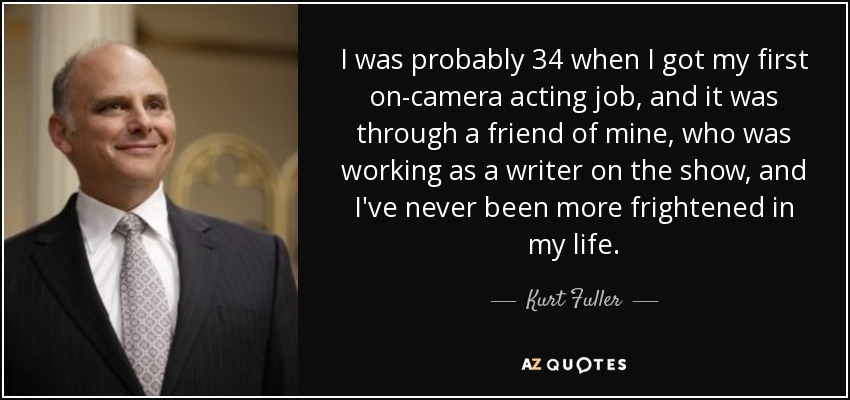 I was probably 34 when I got my first on-camera acting job, and it was through a friend of mine, who was working as a writer on the show, and I've never been more frightened in my life. - Kurt Fuller