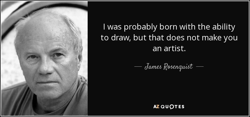 I was probably born with the ability to draw, but that does not make you an artist. - James Rosenquist