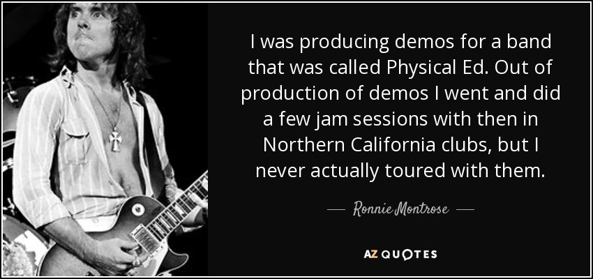 I was producing demos for a band that was called Physical Ed. Out of production of demos I went and did a few jam sessions with then in Northern California clubs, but I never actually toured with them. - Ronnie Montrose