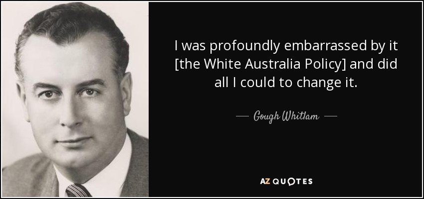 I was profoundly embarrassed by it [the White Australia Policy] and did all I could to change it. - Gough Whitlam