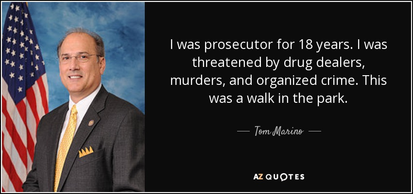 I was prosecutor for 18 years. I was threatened by drug dealers, murders, and organized crime. This was a walk in the park. - Tom Marino