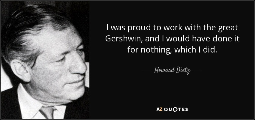 I was proud to work with the great Gershwin, and I would have done it for nothing, which I did. - Howard Dietz