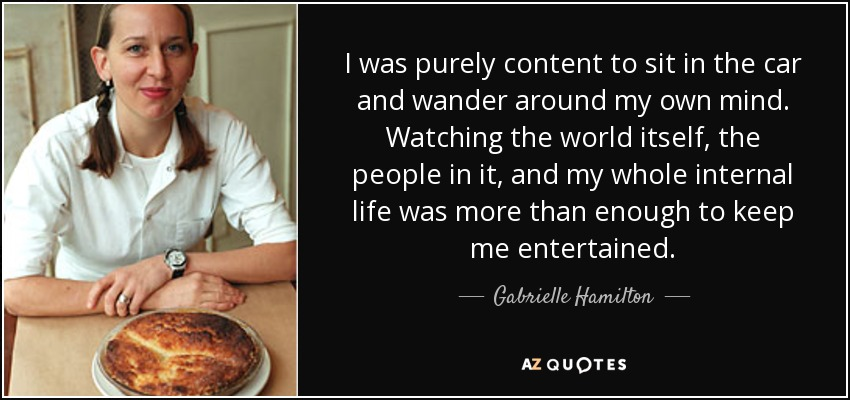 I was purely content to sit in the car and wander around my own mind. Watching the world itself, the people in it, and my whole internal life was more than enough to keep me entertained. - Gabrielle Hamilton