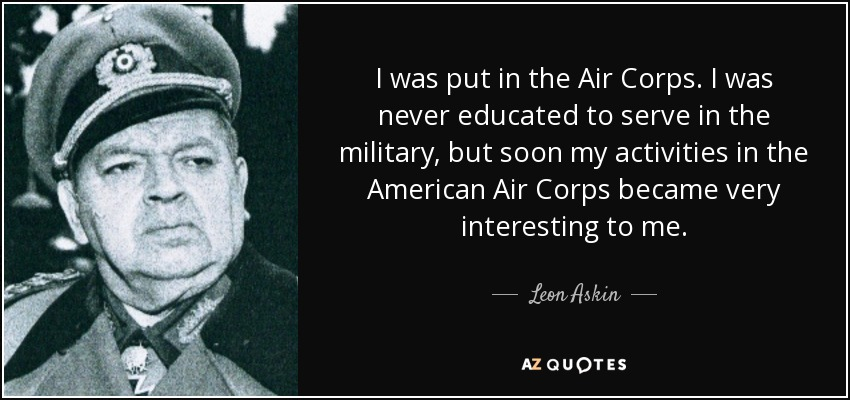 I was put in the Air Corps. I was never educated to serve in the military, but soon my activities in the American Air Corps became very interesting to me. - Leon Askin