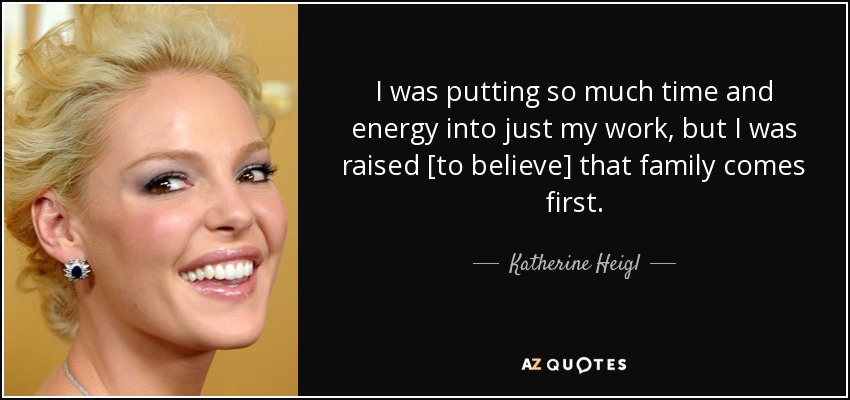 I was putting so much time and energy into just my work, but I was raised [to believe] that family comes first. - Katherine Heigl