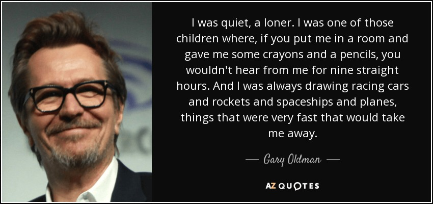 I was quiet, a loner. I was one of those children where, if you put me in a room and gave me some crayons and a pencils, you wouldn't hear from me for nine straight hours. And I was always drawing racing cars and rockets and spaceships and planes, things that were very fast that would take me away. - Gary Oldman