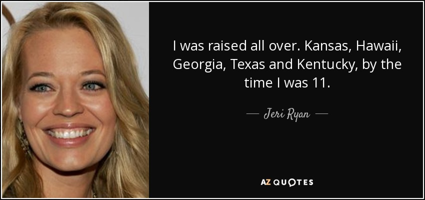 I was raised all over. Kansas, Hawaii, Georgia, Texas and Kentucky, by the time I was 11. - Jeri Ryan