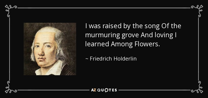 I was raised by the song Of the murmuring grove And loving I learned Among Flowers. - Friedrich Holderlin