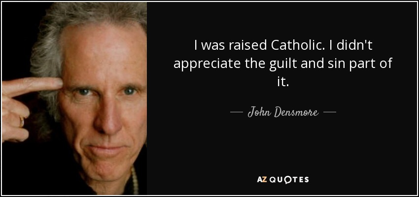 I was raised Catholic. I didn't appreciate the guilt and sin part of it. - John Densmore