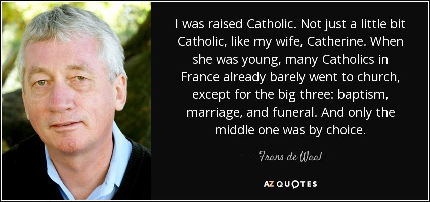 I was raised Catholic. Not just a little bit Catholic, like my wife, Catherine. When she was young, many Catholics in France already barely went to church, except for the big three: baptism, marriage, and funeral. And only the middle one was by choice. - Frans de Waal