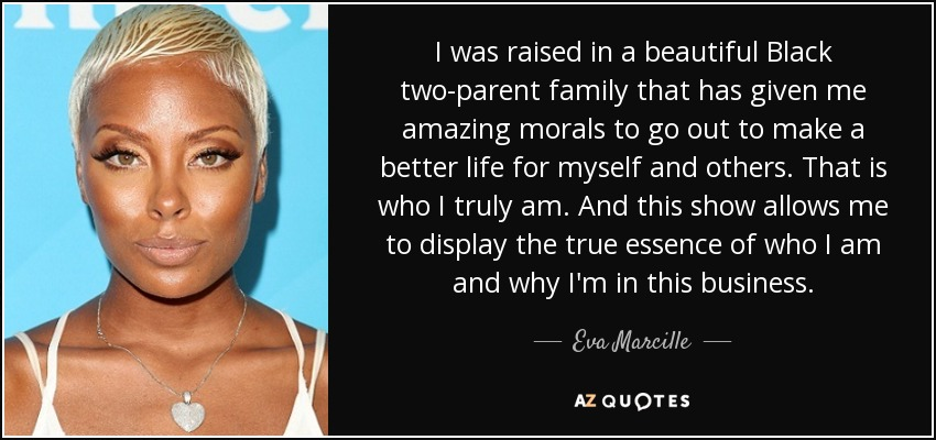 I was raised in a beautiful Black two-parent family that has given me amazing morals to go out to make a better life for myself and others. That is who I truly am. And this show allows me to display the true essence of who I am and why I'm in this business. - Eva Marcille