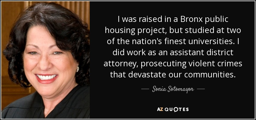 I was raised in a Bronx public housing project, but studied at two of the nation's finest universities. I did work as an assistant district attorney, prosecuting violent crimes that devastate our communities. - Sonia Sotomayor