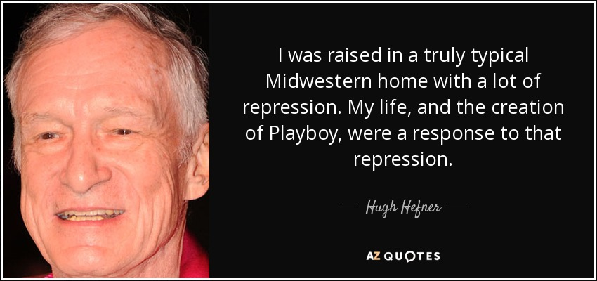 I was raised in a truly typical Midwestern home with a lot of repression. My life, and the creation of Playboy, were a response to that repression. - Hugh Hefner