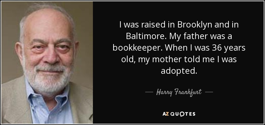 I was raised in Brooklyn and in Baltimore. My father was a bookkeeper. When I was 36 years old, my mother told me I was adopted. - Harry Frankfurt