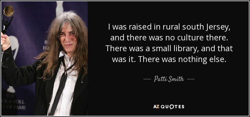 I was raised in rural south Jersey, and there was no culture there. There was a small library, and that was it. There was nothing else. - Patti Smith