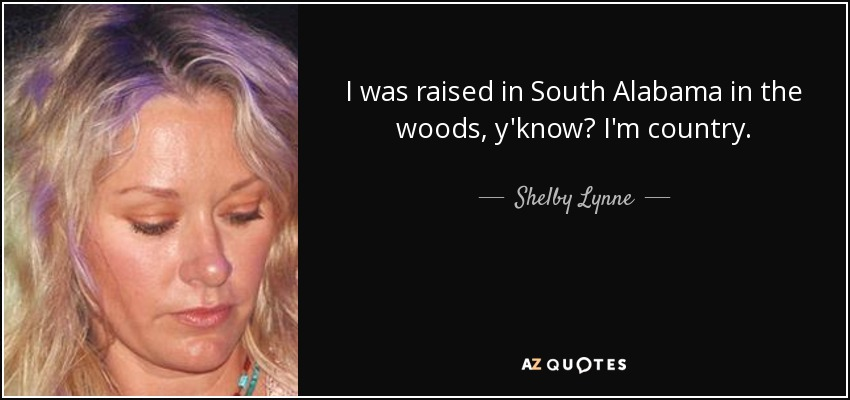I was raised in South Alabama in the woods, y'know? I'm country. - Shelby Lynne