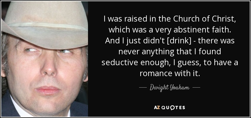 I was raised in the Church of Christ, which was a very abstinent faith. And I just didn't [drink] - there was never anything that I found seductive enough, I guess, to have a romance with it. - Dwight Yoakam