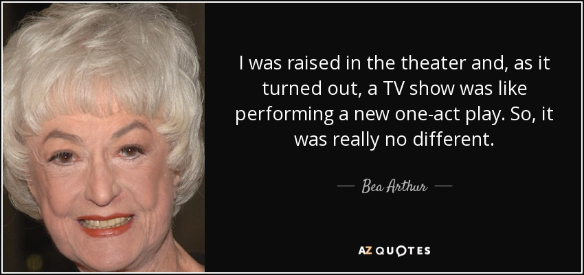 I was raised in the theater and, as it turned out, a TV show was like performing a new one-act play. So, it was really no different. - Bea Arthur