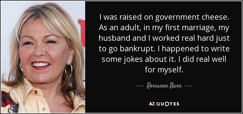 I was raised on government cheese. As an adult, in my first marriage, my husband and I worked real hard just to go bankrupt. I happened to write some jokes about it. I did real well for myself. - Roseanne Barr