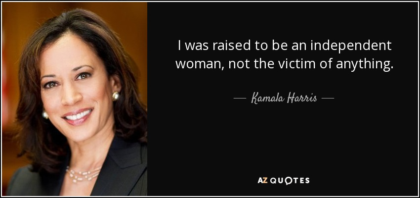 I was raised to be an independent woman, not the victim of anything. - Kamala Harris