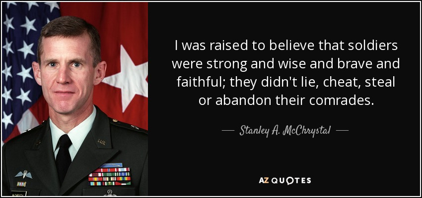 I was raised to believe that soldiers were strong and wise and brave and faithful; they didn't lie, cheat, steal or abandon their comrades. - Stanley A. McChrystal
