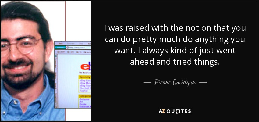 I was raised with the notion that you can do pretty much do anything you want. I always kind of just went ahead and tried things. - Pierre Omidyar