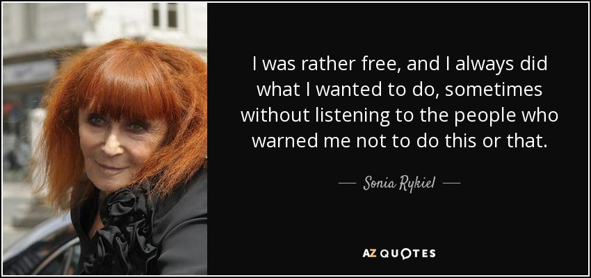 I was rather free, and I always did what I wanted to do, sometimes without listening to the people who warned me not to do this or that. - Sonia Rykiel