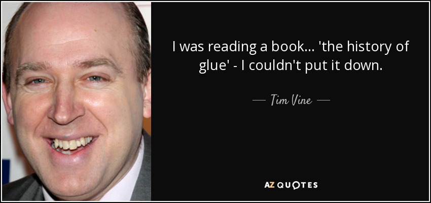 I was reading a book... 'the history of glue' - I couldn't put it down. - Tim Vine