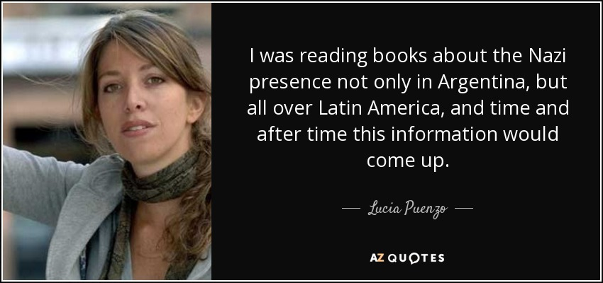 I was reading books about the Nazi presence not only in Argentina, but all over Latin America, and time and after time this information would come up. - Lucia Puenzo