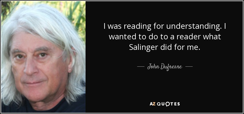 I was reading for understanding. I wanted to do to a reader what Salinger did for me. - John Dufresne
