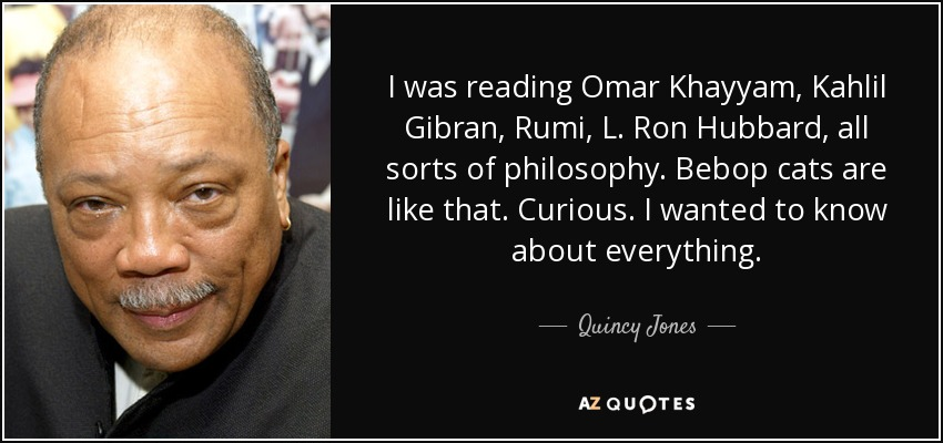 I was reading Omar Khayyam, Kahlil Gibran, Rumi, L. Ron Hubbard, all sorts of philosophy. Bebop cats are like that. Curious. I wanted to know about everything. - Quincy Jones