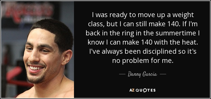 I was ready to move up a weight class, but I can still make 140. If I'm back in the ring in the summertime I know I can make 140 with the heat. I've always been disciplined so it's no problem for me. - Danny Garcia