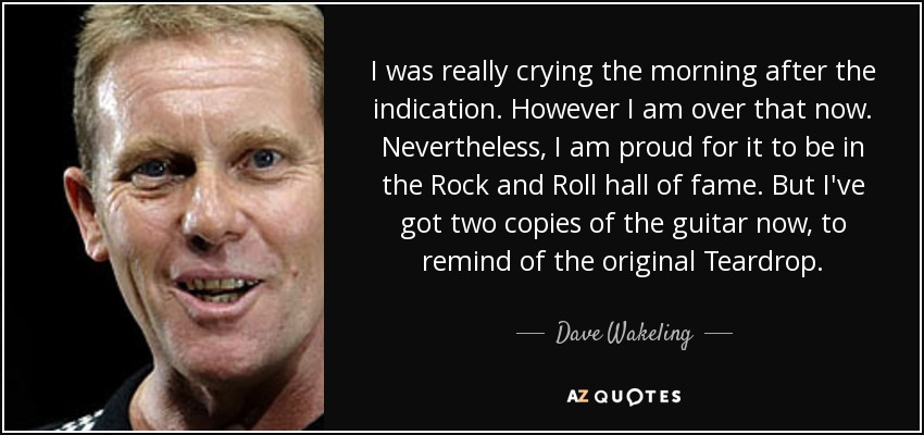 I was really crying the morning after the indication. However I am over that now. Nevertheless, I am proud for it to be in the Rock and Roll hall of fame. But I've got two copies of the guitar now, to remind of the original Teardrop. - Dave Wakeling