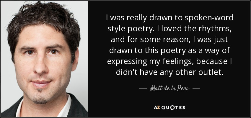 I was really drawn to spoken-word style poetry. I loved the rhythms, and for some reason, I was just drawn to this poetry as a way of expressing my feelings, because I didn't have any other outlet. - Matt de la Pena