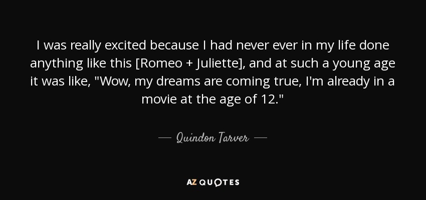 I was really excited because I had never ever in my life done anything like this [Romeo + Juliette], and at such a young age it was like,