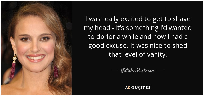I was really excited to get to shave my head - it's something I'd wanted to do for a while and now I had a good excuse. It was nice to shed that level of vanity. - Natalie Portman