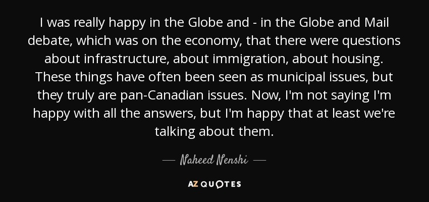 I was really happy in the Globe and - in the Globe and Mail debate, which was on the economy, that there were questions about infrastructure, about immigration, about housing. These things have often been seen as municipal issues, but they truly are pan-Canadian issues. Now, I'm not saying I'm happy with all the answers, but I'm happy that at least we're talking about them. - Naheed Nenshi