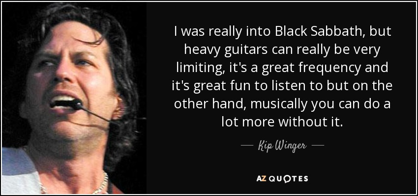 I was really into Black Sabbath, but heavy guitars can really be very limiting, it's a great frequency and it's great fun to listen to but on the other hand, musically you can do a lot more without it. - Kip Winger