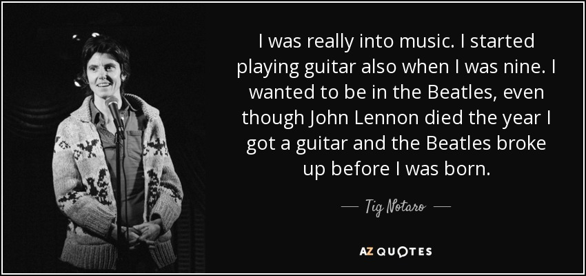 I was really into music. I started playing guitar also when I was nine. I wanted to be in the Beatles, even though John Lennon died the year I got a guitar and the Beatles broke up before I was born. - Tig Notaro