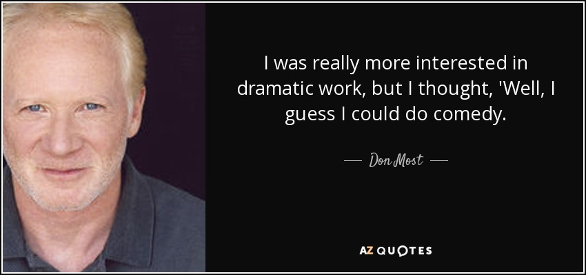 I was really more interested in dramatic work, but I thought, 'Well, I guess I could do comedy. - Don Most