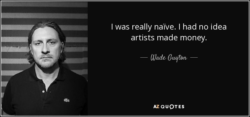 I was really naïve. I had no idea artists made money. - Wade Guyton