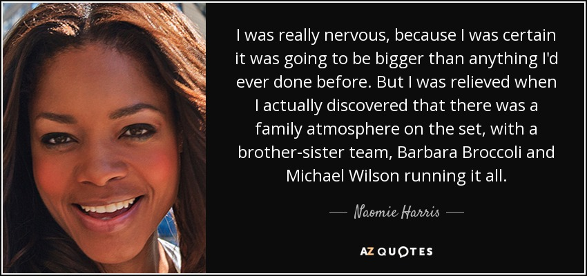 I was really nervous, because I was certain it was going to be bigger than anything I'd ever done before. But I was relieved when I actually discovered that there was a family atmosphere on the set, with a brother-sister team, Barbara Broccoli and Michael Wilson running it all. - Naomie Harris