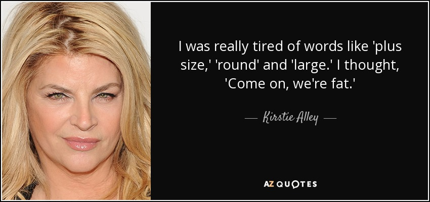 I was really tired of words like 'plus size,' 'round' and 'large.' I thought, 'Come on, we're fat.' - Kirstie Alley