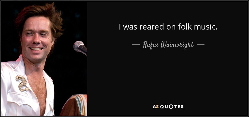 I was reared on folk music. - Rufus Wainwright