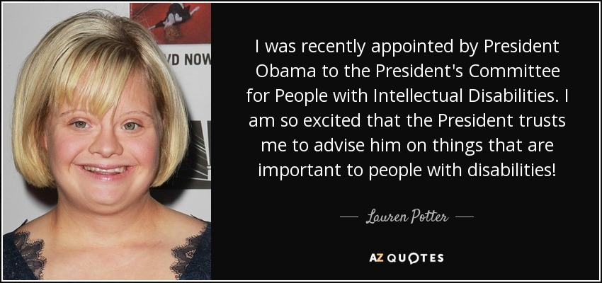 I was recently appointed by President Obama to the President's Committee for People with Intellectual Disabilities. I am so excited that the President trusts me to advise him on things that are important to people with disabilities! - Lauren Potter