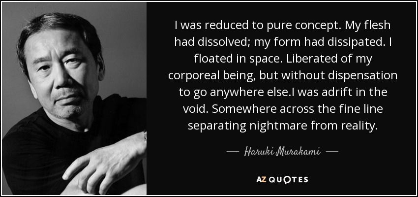 I was reduced to pure concept. My flesh had dissolved; my form had dissipated. I floated in space. Liberated of my corporeal being, but without dispensation to go anywhere else.I was adrift in the void. Somewhere across the fine line separating nightmare from reality. - Haruki Murakami