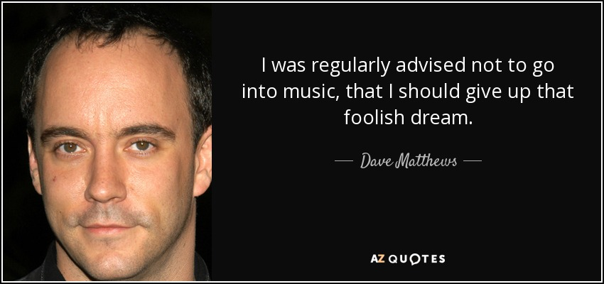 I was regularly advised not to go into music, that I should give up that foolish dream. - Dave Matthews
